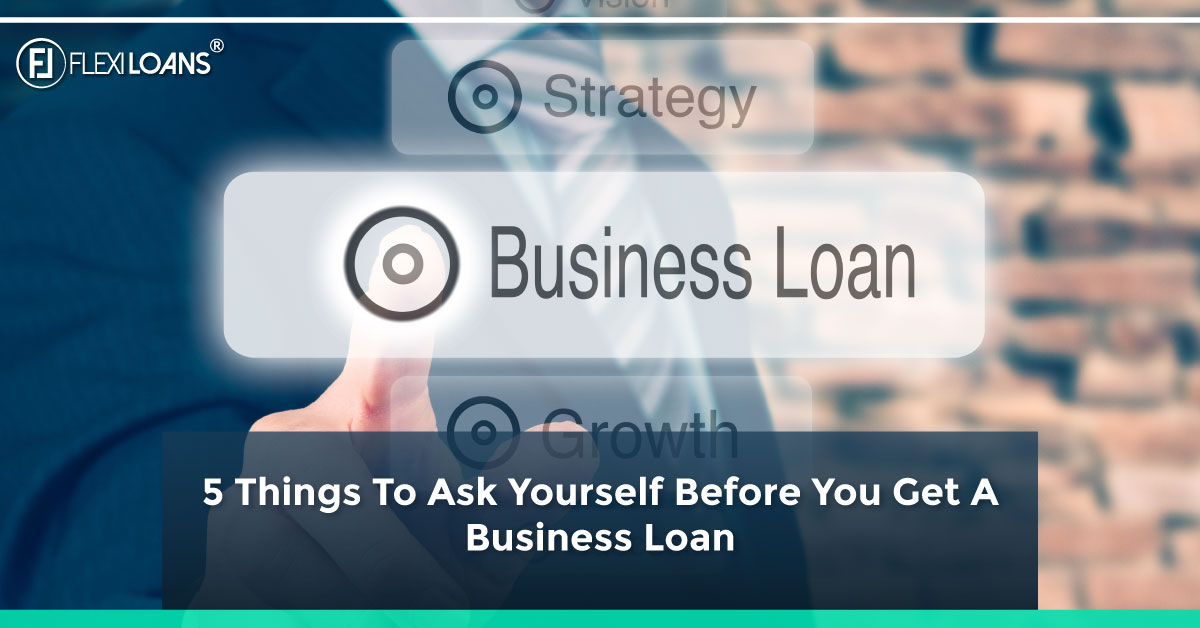 5 Things To Ask Yourself Before You Get A Business Loan