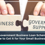 Top 7 Government Business Loan Schemes and How to Get It for Your Small Businesses
